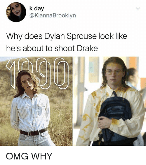 Drake, Memes, and Omg: k day  @KiannaBrooklyn  Why does Dylan Sprouse look like  he's about to shoot Drake OMG WHY