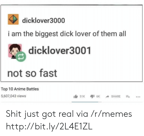 Anime, Memes, and Shit: K dicklover3000  i am the biggest dick lover of them all  dicklover3001  not so fast  Top 10 Anime Battles  5,607,043 views Shit just got real via /r/memes http://bit.ly/2L4E1ZL