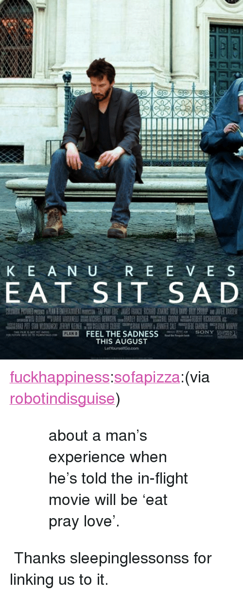 """Love, Tumblr, and Flight: K E A N URE E V E S  EAT SIT SA D  PLAN FEEL THE SADNESSSONYS  THIS AUGUST <p><a href=""""http://fuckhappiness.com/post/1047887369/sofapizza-via-robotindisguise-about-a-mans"""">fuckhappiness</a>:<a href=""""http://sofapizza.tumblr.com/post/991612026/via-robotindisguise-about-a-mans-experience"""">sofapizza</a>:(via <a href=""""http://robotindisguise.tumblr.com/"""">robotindisguise</a>)</p> <blockquote> <blockquote> <p>about a man's experience when he's told the in-flight movie will be 'eat pray love'.</p> </blockquote> </blockquote> <p>Thanks sleepinglessonss for linking us to it.</p>"""