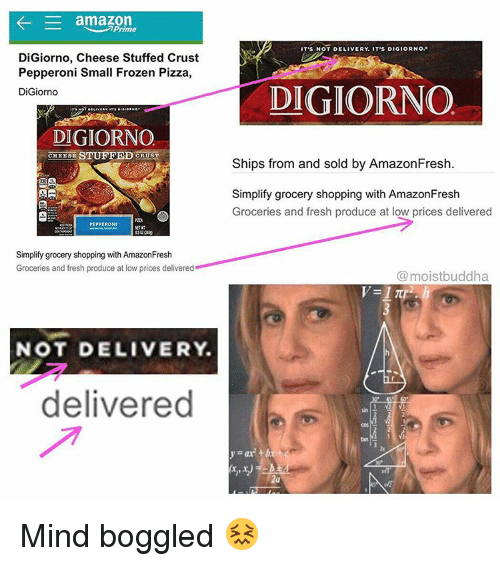 Funny, Digiorno, and Pepperoni: K- E amazon  DiGiorno, Cheese Stuffed Crust  Pepperoni Small Frozen Pizza  DiGiorno  DIGIORNO  CHEESE STUFFED CRUST  AR  PEPPERONI  Simplify grocery shopping with AmazonFresh  Groceries and fresh produce at low prices delivered  NOT DELIVERY  delivered  T'S NOT DELIVERY  T'S DIGIORNO.  DIGIORNO  Ships from and sold by AmazonFresh  Simplify grocery shopping with AmazonFresh  Groceries and fresh produce at low prices delivered  @moistbuddha Mind boggled 😖