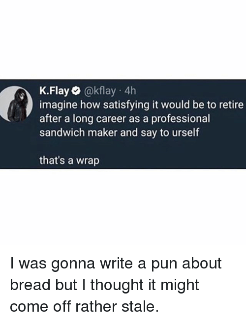 Funny, Thought, and How: K.Flay @kflay 4h  imagine how satisfying it would be to retire  after a long career as a professional  sandwich maker and say to urself  that's a wrap I was gonna write a pun about bread but I thought it might come off rather stale.