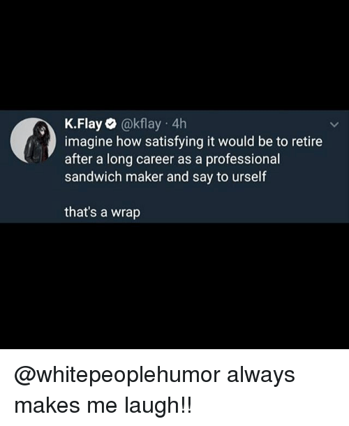 Memes, 🤖, and How: K.Flay@kflay 4h  imagine how satisfying it would be to retire  after a long career as a professional  sandwich maker and say to urself  that's a wrap @whitepeoplehumor always makes me laugh!!