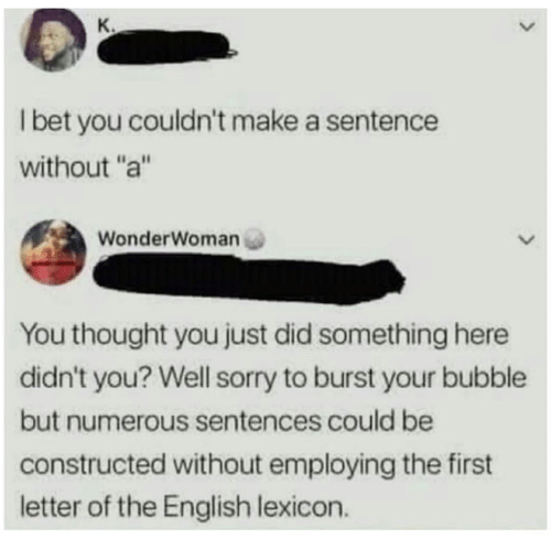 """I Bet, Sorry, and English: K.  I bet you couldn't make a sentence  without""""a""""  WonderWoman  You thought you just did something here  didn't you? Well sorry to burst your bubble  but numerous sentences could be  constructed without employing the first  letter of the English lexicon."""
