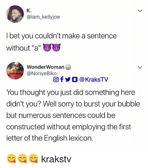 "I Bet, Memes, and Sorry: K.  @iam_kellyjoe  I bet you couldn't make a sentence  without ""a""  WonderWoman  @NonyeBiko  回f y O @ KraksTV  You thought you just did something here  didn't you? Well sorry to burst your bubble  but numerous sentences could be  constructed without employing the first  letter of the English lexicon. 😋😋😋 krakstv"