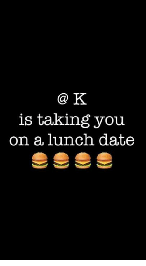 k is taking you on a lunch date meme on me me