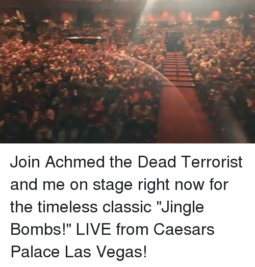 """Dank, Las Vegas, and Las Vegas: K: Join Achmed the Dead Terrorist and me on stage right now for the timeless classic """"Jingle Bombs!"""" LIVE from Caesars Palace Las Vegas!"""