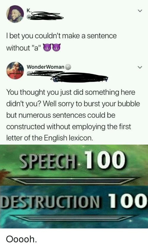 """Anaconda, Funny, and Sorry: K.  l bet you couldn't make a sentence  without """"a""""  WonderWoman  You thought you just did something here  didn't you? Well sorry to burst your bubble  but numerous sentences could be  constructed without employing the first  letter of the English lexicon.  SPEEGH 100  DESTRUCTION 100"""