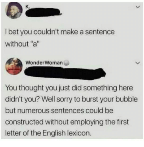 "Funny, Sorry, and English: K.  l bet you couldn't make a sentence  without ""a""  WonderWoman  You thought you just did something here  didn't you? Well sorry to burst your bubble  but numerous sentences could be  constructed without employing the first  letter of the English lexicon."