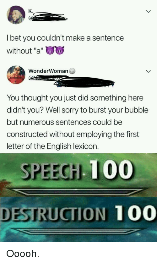 """Anaconda, Sorry, and English: K.  l bet you couldn't make a sentence  without """"a""""  WonderWoman  You thought you just did something here  didn't you? Well sorry to burst your bubble  but numerous sentences could be  constructed without employing the first  letter of the English lexicon.  SPEECH 100  DESTRUCTION 100 Ooooh."""