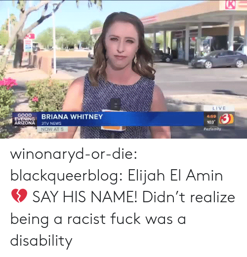 News, Tumblr, and Arizona: K  LIVE  GOOD  EVENING  ARIZONA  3)  BRIANA WHITNEY  4:59  103  3TV NEWS  NOW AT 5  winonaryd-or-die:  blackqueerblog:    Elijah El Amin 💔 SAY HIS NAME!     Didn't realize being a racist fuck was a disability