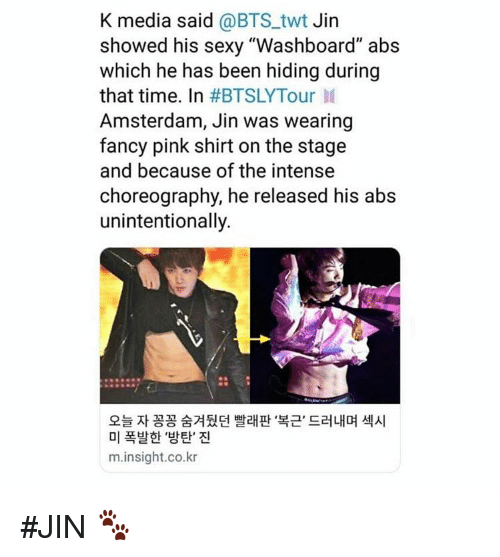 """Sexy, Amsterdam, and Fancy: K media said @BTS_twt Jin  showed his sexy """"Washboard"""" abs  which he has been hiding during  that time. In #BTSLYTour 11  Amsterdam, Jin was wearing  fancy pink shirt on the stage  and because of the intense  choreography, he released his abs  unintentionally.  오늘 자 꽁꽁 숨겨뒀던 빨래판 복근, 드러내며 섹시  미 폭발한 '방탄' 진  m.insight.co.kr #JIN 🐾"""