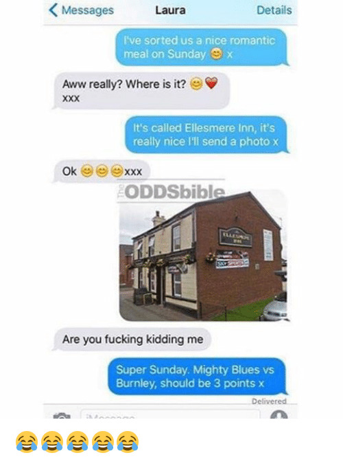 Memes, Xxx, and 🤖: K Messages  Details  Laura  I've sorted us a nice romantic  meal on Sunday  Aww really? Where is it?  It's called Ellesmere Inn, it's  really nice lll send a photo x  Ok  XXX  ODDSbible  Are you fucking kidding me  Super Sunday. Mighty Blues vs  Burnley, should be 3 points x  Delivered 😂😂😂😂😂