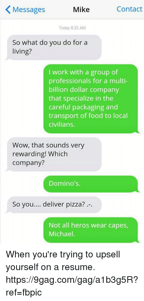 9gag, Dank, and Food: K Messages  Mike  Contact  Today 8:32 AM  So what do you do for a  living?  I work with a group of  professionals for a multi-  billion dollar company  that specialize in the  careful packaging and  transport of food to local  civilians.  Wow, that sounds very  rewarding! Which  Company?  Domino's.  So you.... deliver p  Not all heros wear capes,  Michael. When you're trying to upsell yourself on a resume. https://9gag.com/gag/a1b3g5R?ref=fbpic