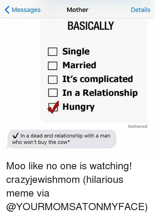 Hungry, Meme, and Memes: K Mother  Details  Messages  BASICALLY  Single  Married  It's complicated  In a Relationship  Hungry  Delivered  V In a dead end relationship with a man  who won't buy the cow Moo like no one is watching! crazyjewishmom (hilarious meme via @YOURMOMSATONMYFACE)