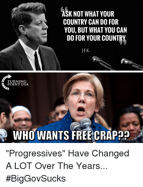 "Memes, Free, and 🤖: K NOT WHAT YOUR  COUNTRY CAN DO FOR  YOU, BUT WHAT YOU CAN  DO FOR YOUR COUNTRY  JFK  TURNING  POINT USA  WHO WANTS FREE CRAP?? ""Progressives"" Have Changed A LOT Over The Years... #BigGovSucks"