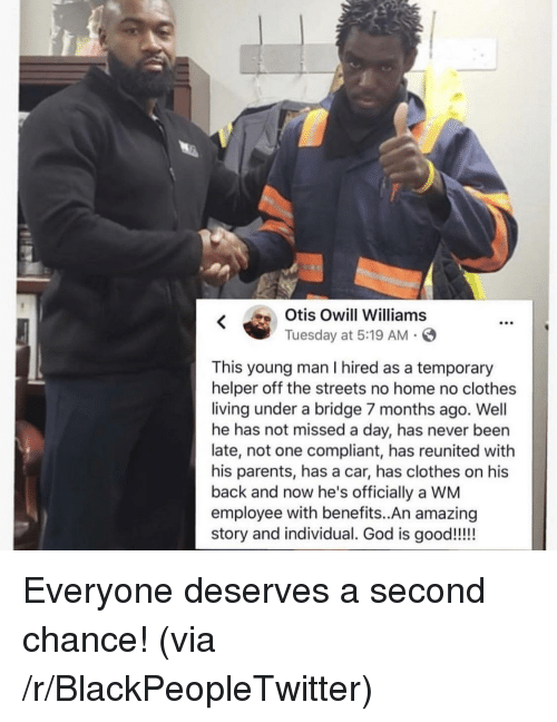Blackpeopletwitter, Clothes, and Parents: K Otis Owill Williams  Tuesday at 5:19 AM .S  This young man I hired as a temporary  helper off the streets no home no clothes  living under a bridge 7 months ago. Well  he has not missed a day, has never been  late, not one compliant, has reunited with  his parents, has a car, has clothes on his  back and now he's officially a WM  employee with benefits..An amazing Everyone deserves a second chance! (via /r/BlackPeopleTwitter)