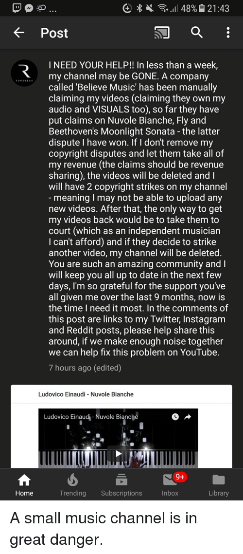 Community, Instagram, and Music: K Post  I NEED YOUR HELP!! In less than a week  my channel may be GONE. A company  called 'Believe Music' has been manually  claiming my videos (claiming they own my  audio and VISUALS too), so far they have  put claims on Nuvole Bianche, Fly and  Beethoven's Moonlight Sonata - the latter  dispute I have won. If I don't remove my  copyright disputes and let them take all of  my revenue (the claims should be revenue  sharing), the videos will be deleted and  will have 2 copyright strikes on my channel  ROUSSEAU  meaning I may not be able to upload any  new videos. After that, the only way to get  my videos back would be to take them to  court (which as an independent musician  I can't afford) and if they decide to strike  another video, my channel will be deleted  You are such an amazing community and  will keep you all up to date in the next few  days, I'm so grateful for the support you've  all given me over the last 9 months, now is  the time I need it most. In the comments of  this post are links to my Twitter, Instagram  and Reddit posts, please help share this  around, if we make enough noise together  we can help fix this problem on YouTube.  7 hours ago (edited)  Ludovico Einaudi Nuvole Bianche  Ludovico Einaudi Nuvole Bianche  Home  Trending Subscriptions  Inbox  Library