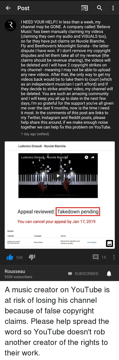 Community, Instagram, and Music: K Post  I NEED YOUR HELP!! In less than a week, my  .l.channel may be GONE. A company called 'Believe  OUSSEAU  Music' has been manually claiming my videos  (claiming they own my audio and VISUALS too),  so far they have put claims on Nuvole Bianche,  Fly and Beethoven's Moonlight Sonata - the latter  dispute I have won. If I don't remove my copyright  disputes and let them take all of my revenue (the  claims should be revenue sharing), the videos will  be deleted and I will have 2 copyright strikes on  my channel - meaning I may not be able to upload  any new videos. After that, the only way to get my  videos back would be to take them to court (which  as an independent musician I can't afford) and if  they decide to strike another video, my channel Will  be deleted. You are such an amazing community  and I will keep you all up to date in the next few  days, l'm so grateful for the support you've all given  me over the last 9 months, now is the time I need  it most. In the comments of this post are links to  my Twitter, Instagram and Reddit posts, please  help share this around, if we make enough noise  together we can help fix this problem on YouTube.  1 day ago (edited)  Ludovico Einaudi Nuvole Bianche  Ludovico Einaudi-Nuvole Bianche  Appeal reviewed: Takedown pending  You can cancel your appeal by Jan 17, 2019  Details  CONTENT  CLAIMANT  POLICY  Monetized by copyright owner  Takedown pending  Believe Music  Cancel appeal  Manually detected  10K  Rousseau  932K subscribers  SUBSCRIBED
