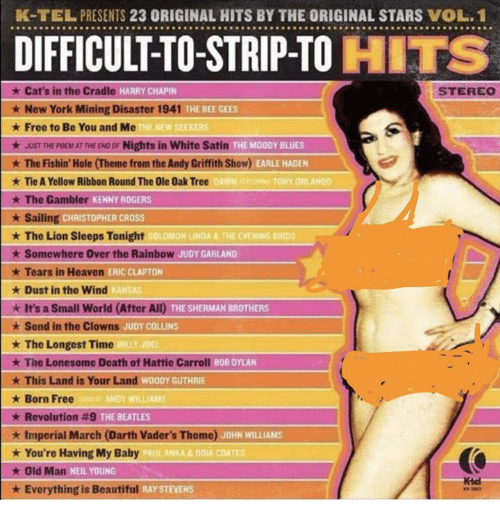 Beautiful, Cats, and Heaven: K-TELPRESENTS 23 ORIGINAL HITS BY THE ORIGINAL STARS VOL.1  9999999999999999999999999999999999929999999  DIFFICULT-TO-STRIP-TO HITS  ★ Cat's in the Cradle  HARRY CHAPIEN  STEREO  ★ New York Mining Disaster 1941  THE BEE GEES  NEW SEEKERS  Free to Be You and Me  ★ JUST THE POEMAT THE END OF Nights in White Satin  * The Fishin' Hole (Theme from the Andy Griffith Show) AMEMCE  ★ Tie A Yellow Ribbon Round The Ole Oak Tree  E MOODY BLUES  OAWN  TONY ORLANDO  The Gambler  KENNY ROGERS  ailing CHRISTOPHER CROSS  ★ The Lion Sleeps Tonight  ★ Somewhere Over the Rainbow  ★ Tears in Heaven  ★ Dust in the wind  SOLOMON LINDA&THE EVENING BIRDS  JUDY GARLAND  De  ERIC CLAPTON  THE SHERMAN BROTHERS  It's a Small World (After All)  * Send in the Clowns  ★ The Longest Time  ★ The Lonesome Death of Hattie Carroll editor  ★ This Land is Your Land Man  ★ Born Free  * Revolution #9  ★ Imperial March (Darth Vader's Theme)  ★ You're Having My Baby  ★ Old  ★ Everything is Beautiful  JUDY COLLINS  ILLY JDEL  WOODY CGUTHRIE  NDY WILLIAMS  THE BEATLES  JOHN WILLIAMS  PAUL ANKA &ODIA COATES  Man NEIL YOUNG
