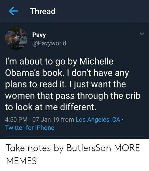 Dank, Iphone, and Memes: K Thread  Pavy  @Pavyworld  I'm about to go by Michelle  Obama's book. I don't have any  plans to read it. I just want the  women that pass through the crib  to look at me different.  4:50 PM 07 Jan 19 from Los Angeles, CA  Twitter for iPhone Take notes by ButlersSon MORE MEMES