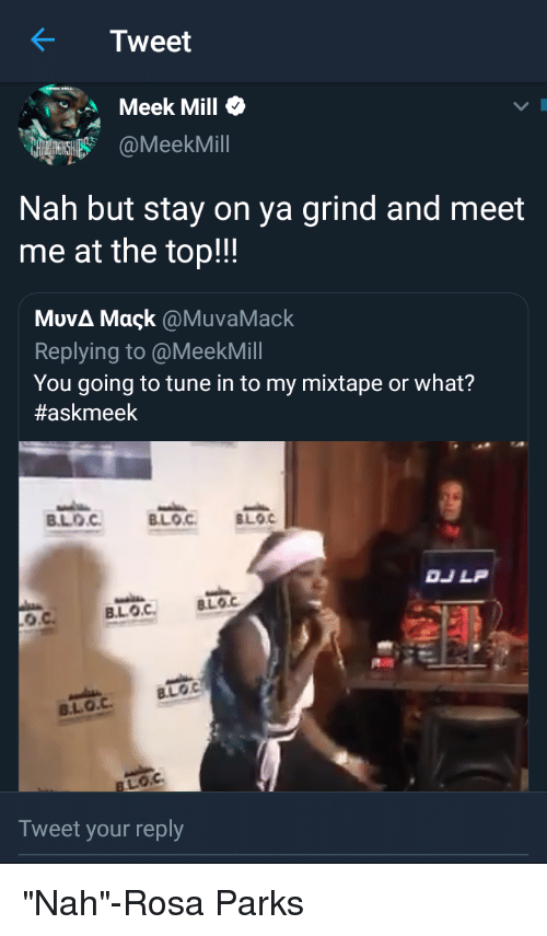 Blackpeopletwitter, Funny, and Meek Mill: K Tweet  Meek Mill o  myHEKSH @MeekMill  Nah but stay on ya grind and meet  me at the top!!  ΜυνΔ Maçk @MuvaMack  Replying to @MeekMill  You going to tune in to my mixtape or what?  #askmeek  BLOC BLOC LOG  DJLP  LOC  BLO.C  Tweet your reply
