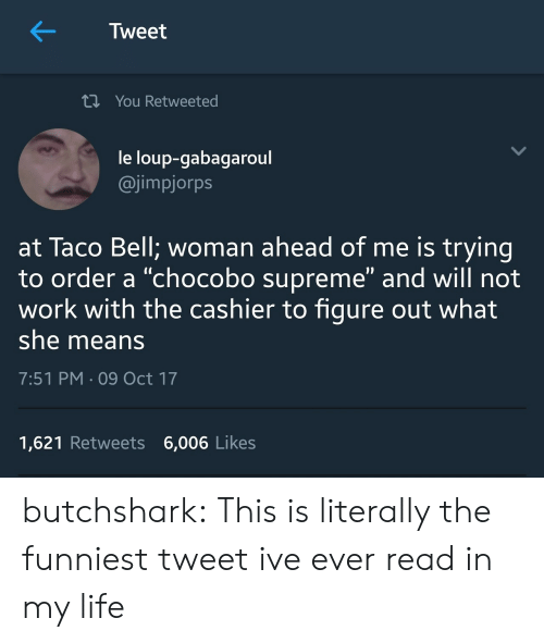 "Life, Supreme, and Taco Bell: K  Tweet  t You Retweeted  le loup-gabagaroul  @jimpjorps  at Taco Bell; woman ahead of me is trying  to order a ""chocobo supreme"" and will not  work with the cashier to figure out what  she means  7:51 PM 09 Oct 17  1,621 Retweets 6,006 Likes butchshark:  This is literally the funniest tweet ive ever read in my life"