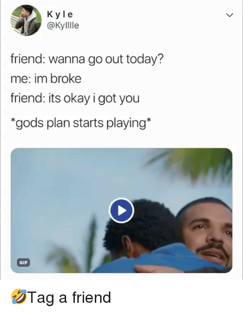 Gif, Memes, and Okay: K yle  @Kyllle  friend: wanna go out today?  me: im broke  friend: its okay i got you  *gods plan starts playing*  GIF 🤣Tag a friend