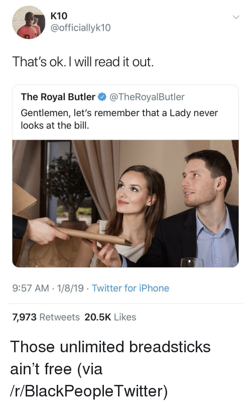 Blackpeopletwitter, Iphone, and Twitter: K10  @officiallyk10  That's ok.I will read it out.  The Royal Butler@TheRoyalButler  Gentlemen, let's remember that a Lady never  looks at the bill.  9:57 AM-1/8/19 Twitter for iPhone  7,973 Retweets 20.5K Likes Those unlimited breadsticks ain't free (via /r/BlackPeopleTwitter)