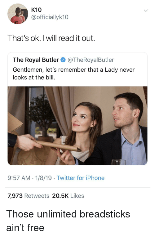 Iphone, Twitter, and Free: K10  @officiallyk10  That's ok.I will read it out.  The Royal Butler@TheRoyalButler  Gentlemen, let's remember that a Lady never  looks at the bill.  9:57 AM-1/8/19 Twitter for iPhone  7,973 Retweets 20.5K Likes Those unlimited breadsticks ain't free