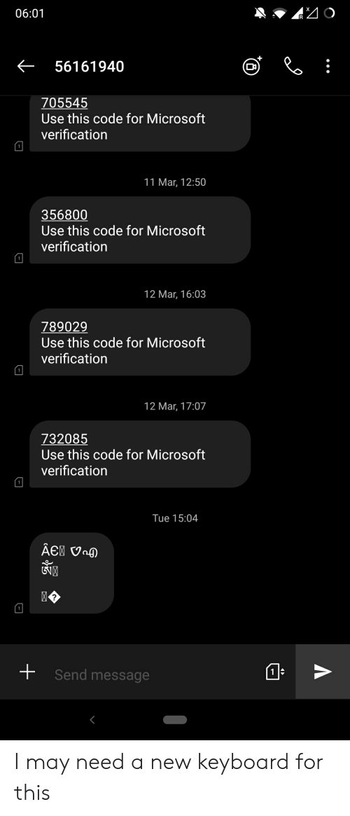 Microsoft, Keyboard, and Code: K56161940  Use this code for Microsoft  verification  11 Mar, 12:50  Use this code for Microsoft  verification  789029  Use this code for Microsoft  verification  12 Mar, 17:07  Use this code for Microsoft  verification  Tue 15:04  Send message I may need a new keyboard for this
