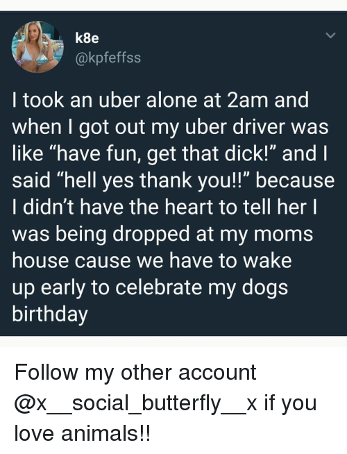 """Being Alone, Animals, and Birthday: k8e  @kpfeffss  I took an uber alone at 2am and  when I got out my uber driver was  like """"have fun, get that dick!"""" and  said """"hell yes thank you!!"""" because  I didn't have the heart to tell her l  was being dropped at my moms  house cause we have to wake  up early to celebrate my dogs  birthday Follow my other account @x__social_butterfly__x if you love animals!!"""