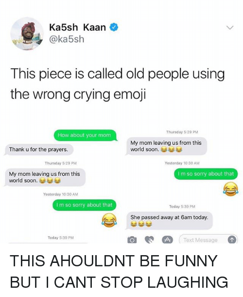 Crying, Emoji, and Funny: Ka5sh Kaan  @ka5sh  This piece is called old people using  the wrong crying emoji  Thursday 5:29 PM  How about your mom  My mom leaving us from this  world soon.  Thank u for the prayers.  Thursday 5:29 PM  Yesterday 10:30 AM  My mom leaving us from this  world soon.  I m so sorry about that  Yesterday 10:30 AM  I m so sorry about that  Today 5:39 PM  She passed away at 6am today.  Text Message  Today 5:39 PM THIS AHOULDNT BE FUNNY BUT I CANT STOP LAUGHING