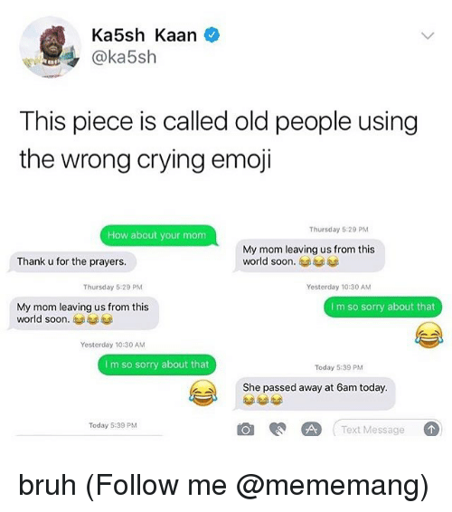 Bruh, Crying, and Emoji: Ka5sh Kaan  @ka5sh  This piece is called old people using  the wrong crying emoji  Thursday 5:29 PM  How about your mom  My mom leaving us from this  world soon.  Thank u for the prayers.  Thursday 5:29 PM  Yesterday 10:30 AM  My mom leaving us from this  world soon.  I m so sorry about that  Yesterday 1030 AM  I m so sorry about that  Today 5:39 PM  She passed away at 6am today.  Text Message  Today 5:39 PM bruh (Follow me @mememang)