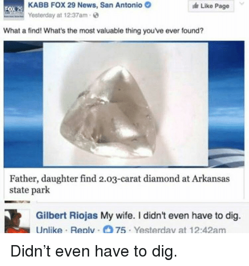 News, Arkansas, and Diamond: KABB FOX 29 News, San Antonio  Yesterday at 12:37am  Like Page  FO  What a find! What's the most valuable thing you've ever found?  Father, daughter find 2.03-carat diamond at Arkansas  state park  Gilbert Riojas My wife. I didn't even have to dig.  Unlike Replv 75 Yesterday at 12:42am <p>Didn't even have to dig.</p>