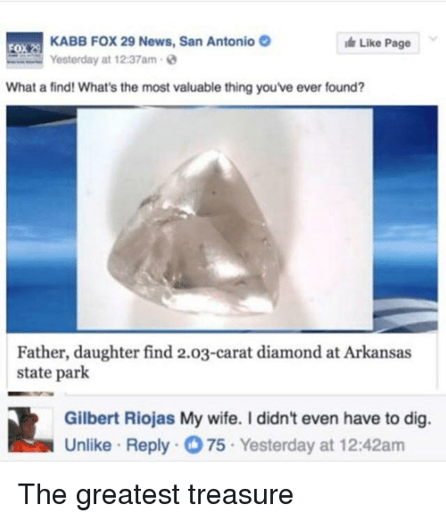 News, Arkansas, and Diamond: KABB FOX 29 News, San Antonio  Yesterday at 12:37am-  Like Page  What a find! What's the most valuable thing you've ever found?  Father, daughter find 2.03-carat diamond at Arkansas  state park  Gilbert Riojas My wife. I didn't even have to dig.  Unlike Reply75 Yesterday at 12:42am <p>The greatest treasure</p>