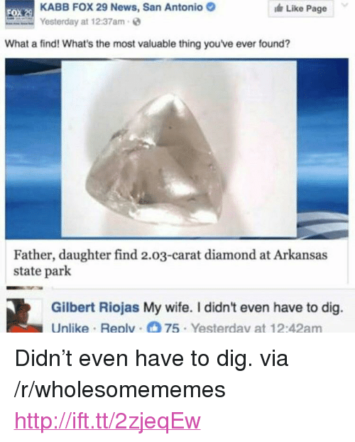 "News, Arkansas, and Diamond: KABB FOX 29 News, San Antonio  Yesterday at 12:37am  Like Page  FO  What a find! What's the most valuable thing you've ever found?  Father, daughter find 2.03-carat diamond at Arkansas  state park  Gilbert Riojas My wife. I didn't even have to dig.  Unlike Replv 75 Yesterday at 12:42am <p>Didn't even have to dig. via /r/wholesomememes <a href=""http://ift.tt/2zjeqEw"">http://ift.tt/2zjeqEw</a></p>"