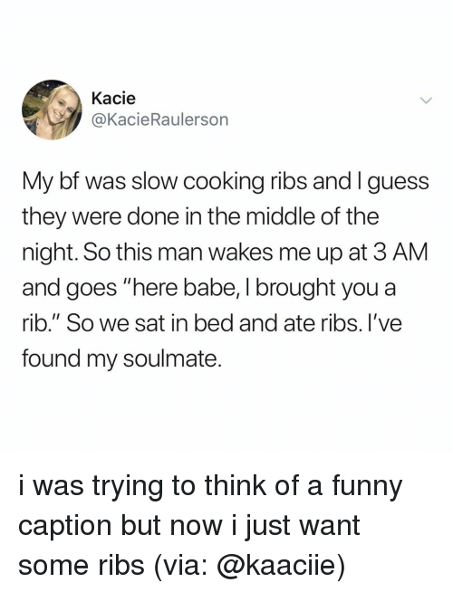 "Funny, The Middle, and Relatable: Kacie  @KacieRaulerson  My bf was slow cooking ribs and Iguess  they were done in the middle of the  night. So this man wakes me up at 3 AM  and goes ""here babe, I brought you a  rib."" So we sat in bed and ate ribs. I've  found my soulmate i was trying to think of a funny caption but now i just want some ribs (via: @kaaciie)"
