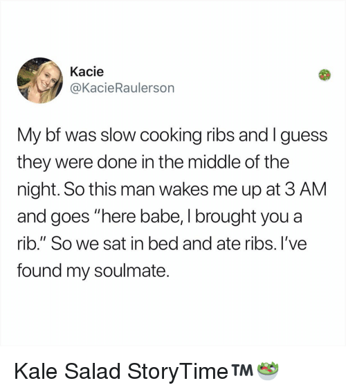 """Memes, Guess, and Kale: Kacie  @KacieRaulersorn  My bf was slow cooking ribs and I guess  they were done in the middle of the  night. So this man wakes me up at 3 AM  and goes """"here babe, I brought you a  rib."""" So we sat in bed and ate ribs. l've  found my soulmate. Kale Salad StoryTime™️🥗"""