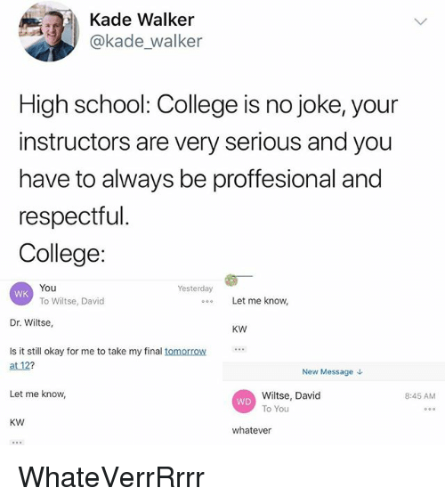 College, Memes, and School: Kade Walker  @kade walker  High school: College is no joke, your  instructors are very serious and you  have to always be proffesional and  respectful  College:  You  To Wiltse, David  Yesterday  WK  Let me know  Dr. Wiltse,  KW  Is it stil okay for me to take my final tomorrow  at 12?  New Message  Let me know  Wiltse, David  To You  8:45 AM  WD  KW  whatever WhateVerrRrrr