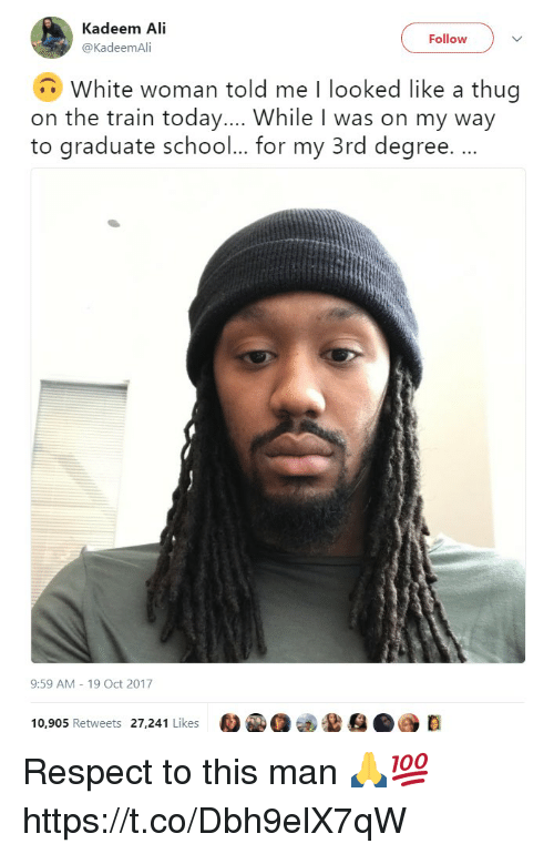 Ali, Memes, and Respect: Kadeem Ali  @KadeemAli  Follow  White woman told me I looked like a thug  on the train today... While I was on my way  to graduate schoo... for my 3rd degree. .  9:59 AM 19 Oct 2017  10,905 Retweets 27,241 Likes  D Respect to this man 🙏💯 https://t.co/Dbh9elX7qW