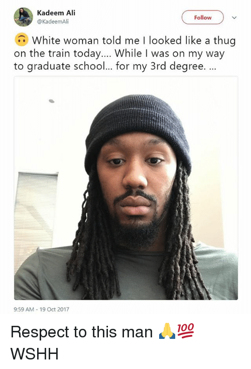 Ali, Memes, and Respect: Kadeem Ali  @KadeemAli  Follow  White woman told me I looked like a thug  on the train today... While I was on my way  to graduate school... for my 3rd degree. ..  9:59 AM 19 Oct 2017 Respect to this man 🙏💯 WSHH