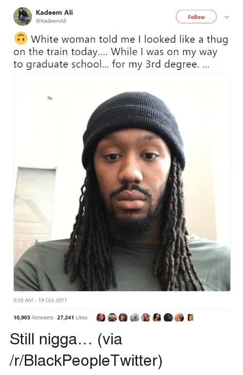 Ali, Blackpeopletwitter, and School: Kadeem Ali  @KadeemAli  Follow  White woman told me I looked like a thug  on the train today.... While I was on my way  to graduate school... for my 3rd degree. .  9:59 AM-19 Oct 2017  10,905 Retweets 27,241 Likes <p>Still nigga… (via /r/BlackPeopleTwitter)</p>