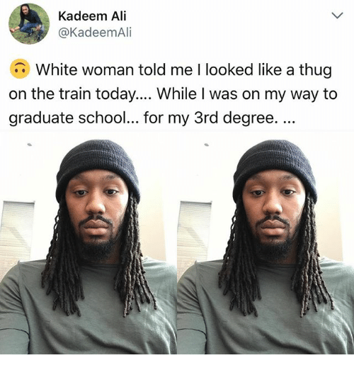 Ali, Memes, and School: Kadeem Ali  @KadeemAli  White woman told me I looked like a thug  on the train today.... While I was on my way to  graduate school... for my 3rd degree....