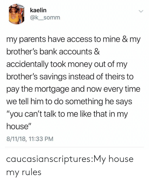"Money, My House, and Parents: kaelin  @k_somm  my parents have access to mine & my  brother's bank accounts &  accidentally took money out of my  brother's savings instead of theirs to  pay the mortgage and now every time  we tell him to do something he says  ""you can't talk to me like that in my  house""  8/11/18, 11:33 PM caucasianscriptures:My house my rules"