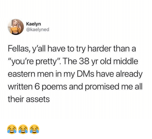 "Memes, Poems, and Old: Kaelyn  @kaelyned  Fellas, y'all have to try harder than a  ""you're pretty"". The 38 yr old middle  eastern men in my DMs have already  written 6 poems and promised me all  their assets 😂😂😂"
