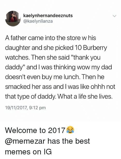 "Ass, Dad, and Life: kaelynhernandeeznuts  @kaelynllanza  A father came into the store w his  daughter and she picked 10 Burberry  watches. Then she said ""thank you  daddy"" and I was thinking wow my dad  doesn't even buy me lunch. Then he  smacked her ass and I was like ohhh not  that type of daddy. What a life she lives.  19/11/2017, 9:12 pm Welcome to 2017😂 @memezar has the best memes on IG"