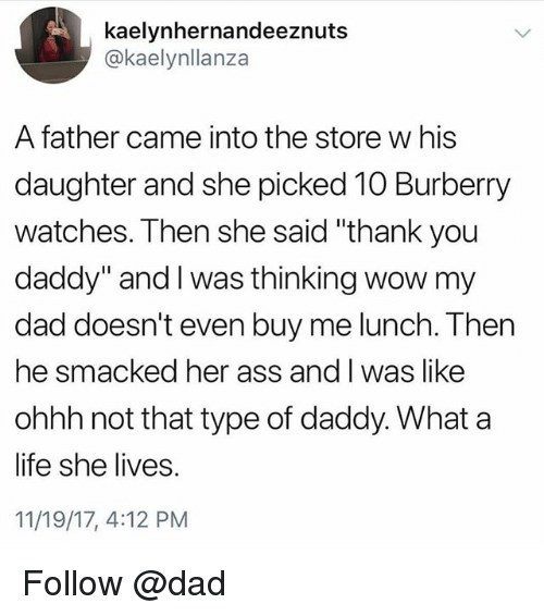 "Ass, Dad, and Life: kaelynhernandeeznuts  @kaelynllanza  A father came into the store w his  daughter and she picked 10 Burberry  watches. Then she said ""thank you  daddy"" and I was thinking wow my  dad doesn't even buy me lunch. Then  he smacked her ass and I was like  ohhh not that type of daddy. What a  life she lives.  11/19/17, 4:12 PM Follow @dad"