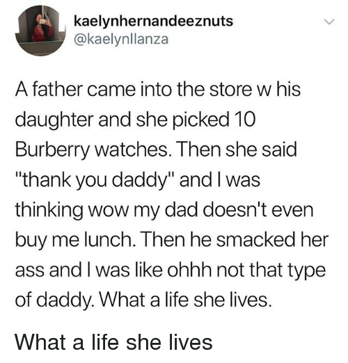 "Ass, Dad, and Life: kaelynhernandeeznuts  @kaelynllanza  A father came into the store w his  daughter and she picked 10  Burberry watches. Then she said  ""thank you daddy"" and I was  thinking wow my dad doesn't even  buy me lunch. Then he smacked her  ass and I was like ohhh not that type  of daddy. What a life she lives. What a life she lives"