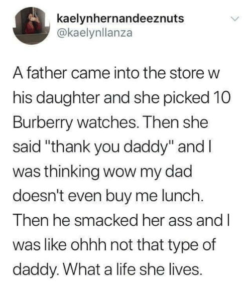 """Ass, Dad, and Life: kaelynhernandeeznuts  @kaelynllanza  A father came into the store w  his daughter and she picked 10  Burberry watches. Then she  said """"thank you daddy"""" and l  was thinking wow my dad  doesn't even buy me lunch  Then he smacked her ass and l  was like ohhh not that type of  daddy. What a life she lives."""