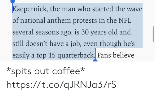 Nfl, National Anthem, and Coffee: Kaepernick, the man who started the wave  of national anthem protests in the NFL  several seasons ago, is 30 years old and  still doesn't have a job, even though he's  easily a top 15 quarterback. Fans believe *spits out coffee* https://t.co/qJRNJa37rS